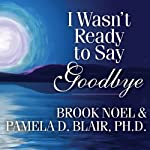 I Wasn't Ready to Say Goodbye: Surviving, Coping, and Healing After the Sudden Death of a Loved One | Brook Noel,Pamela D. Blair Ph.D.