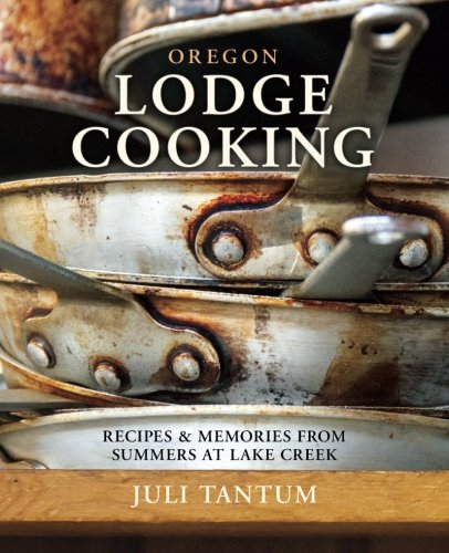 Oregon Lodge Cooking: Recipes & Memories from Summers at Lake Creek by Juli Tantum