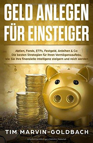 Geld anlegen für Einsteiger: Aktien, Fonds, ETFs, Festgeld, Anleihen & Co: Die besten Strategien für Ihren Vermögensaufbau, wie Sie Ihre finanzielle steigern und reich werden (German Edition)