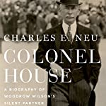 Colonel House: A Biography of Woodrow Wilson's Silent Partner | Charles E. Neu
