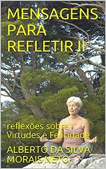 MENSAGENS PARA REFLETIR II: reflexões sobre Virtudes e Felicidade (REFLETINDO Livro 2) por [DA SILVA MORAIS NETO, ALBERTO]