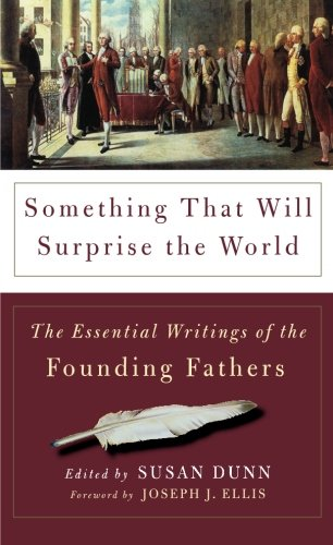 Something That Will Surprise the World: The Essential Writings of the Founding Fathers