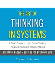 The Art of Thinking in Systems: A Crash Course in Logic, Critical Thinking, and Analysis-Based Decision Making: Strategic Problem Solving for Everyday Life