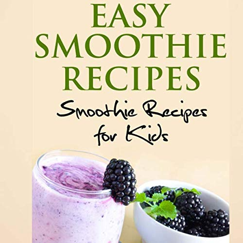 Easy Smoothie Recipes: 100 and More Smoothie Recipes for Kids