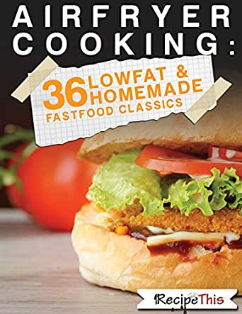 Air Fryer Cooking: 36 Low Fat & Homemade Fast Food