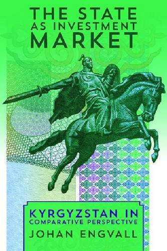 The State as Investment Market: Kyrgyzstan in Comparative Perspective (Central Eurasia in Context)