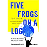 Five Frogs on a Log: A CEO′s Field Guide to Accelerating the Transition in Mergers, Acquisitions & Gut Wrenching Change