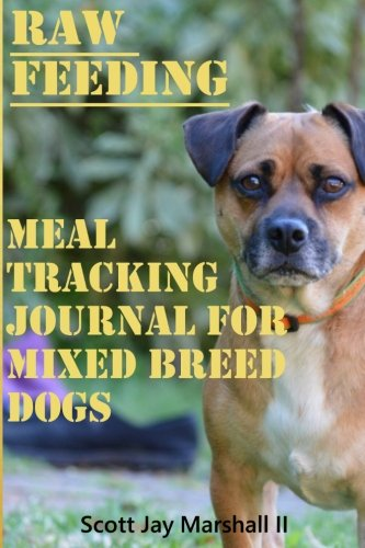 Mix Breed Dog Raw Feeding Meal Tracking Journal: A Raw Feeding Meal Tracking Journal For Mixed Breed Dogs (Raw Feeding Meal Tracking Journals) (Volume (Feeding Mix)