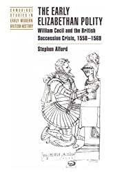 The Early Elizabethan Polity: William Cecil and the British Succession Crisis, 1558-1569 (Cambridge Studies in Early Modern British History)
