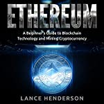 Ethereum: A Beginner's Guide to Blockchain Technology and Mining Cryptocurrency | Lance Henderson