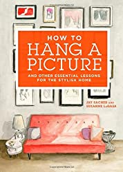 How to Hang a Picture: And Other Essential Lessons for a Stylish Home