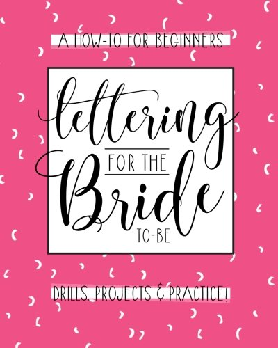 Wedding Diy Projects (Lettering For The Bride To Be: A Creative Lettering How To Guide With Alphabet Practice Pages and DIY Wedding Projects: Wedding Crafts, Invitations And Engagement)
