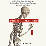The Red Market: On the Trail of the World's Organ Brokers, Bone Thieves, Blood Farmers, and Child Traffickers | Scott Carney
