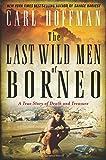 "Carl Hoffman, ""The Last Wild Men of Borneo: A True Story of Death and Treasure"" (William Morrow, 2019)"