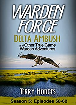 Warden Force: Delta Ambush and Other True Game Warden Adventures: Episodes 50-62 by [Hodges, Terry]