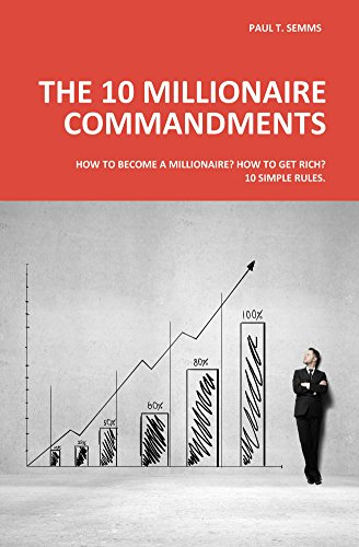 The 10 Millionaire Commandments: How to become a millionaire? How to get rich? 10 simple rules.