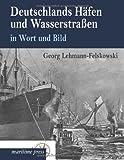 Deutschlands Hafen und Wasserstrassen in Wort und Bild, Georg Lehmann-Felskowski, 3954272482