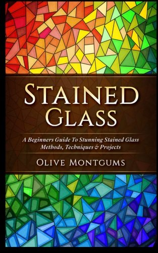 Stained Glass: A Beginners Guide To Stunning Stained Glass Methods, Techniques & Projects (Stained Glass Hobby)