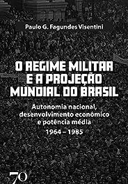 O Regime Militar e a Projeção Mundial do Brasil: Autonomia Nacional, Desenvolvimento Econômico e Potência Médi