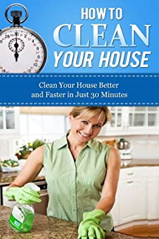How to Clean Your House: Clean Your House Better and Faster in Just 30 Minutes (How To Get Organized, Clean Your House, Declutter Your Home, Organizing ... Home Cleaning Tips, Home Solutions Book 1) by [Williams, Esther]