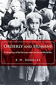 Orderly and Humane: The Expulsion of the Germans after the Second World War (English Edition)