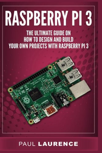 Raspberry Pi 3: The Ultimate Guide on how to design and