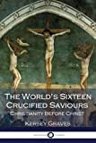The World's Sixteen Crucified Saviours Christianity Before Christ