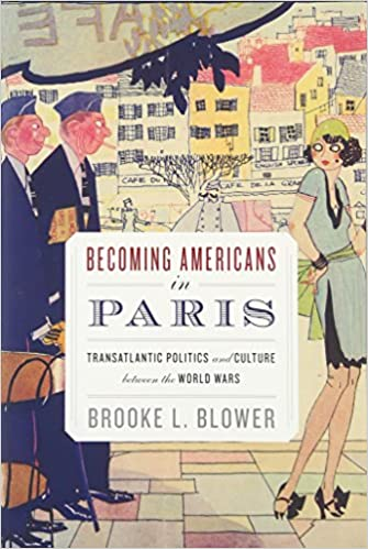 Becoming Americans in Paris: Transatlantic Politics and Culture between the World Wars, Blower, Brooke L.