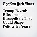 Trump Reveals Rifts among Evangelicals That Could Shape Politics for Years | Laurie Goodstein