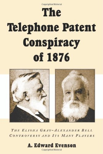 The Telephone Patent Conspiracy of 1876: The Elisha Gray-Alexander Bell Controversy and Its Many Players - Alexander Graham Bell Elisha Gray