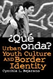 ¿Qué Onda?: Urban Youth Culture and Border Identity, Cynthia L. Bejarano, 0816522979