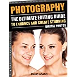 Photography: The Ultimate Editing Guide To Enhance And Create Stunning Digital Photos (Photography, Digital Photography, DSLR, Photoshop, Photography Books, ... Photography For Beginners, Photo Editing)