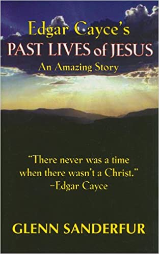 Edgar Cayce's Past Lives of Jesus: An Amazing Story: Glen Sanderfur