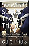 So What! Stories – The Trilogy: The Complete Tales from Birch Green High School (So What! Series Book 4)