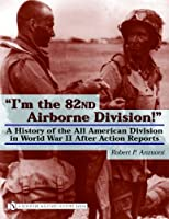 Im the 82nd Airborne Division!: A History of the All American Division in World War II After Action Reports