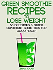 Green Smoothie Recipes to Lose Weight: 50 Delicious & Quick Superfruit Smoothies For Good Health
