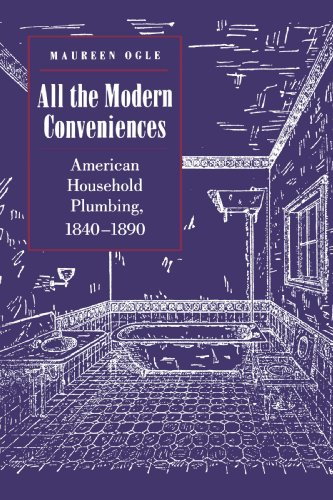 All the Modern Conveniences: American Household Plumbing, 1840-1890 (Johns Hopkins Studies in the History of Technology)
