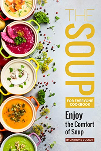 The Soup for Everyone Cookbook: Enjoy the Comfort of (Potatoes Mushroom Soup)