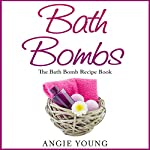 Bath Bombs: The Bath Bomb Recipe Book   Angie Young
