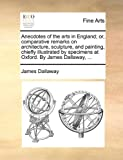 Anecdotes of the Arts in England; or, Comparative Remarks on Architecture, Sculpture, and Painting, Chiefly Illustrated by Specimens at Oxford by Jam, James Dallaway, 1170430287
