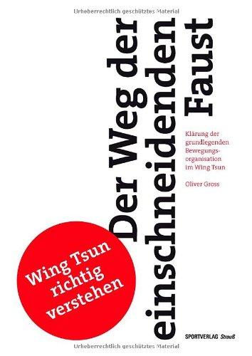 Der Weg der einschneidenden Faust: Klärung der grundlegenden Bewegungsorganisation im Wing Tsun