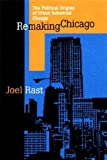 Remaking Chicago : The Political Origins of Urban Industrial Change, Rast, Joel, 0875802486