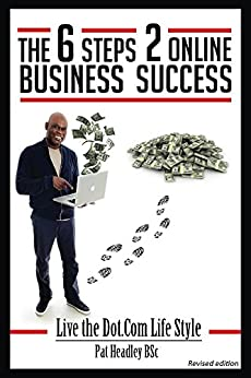 The 6 Steps 2 Online Business Success: Live the Dot.Com Lifestyle by [Headley, Pat]