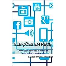 Eleições em rede: A evolução do uso da Internet em campanhas presidenciais (Portuguese Edition)