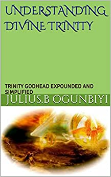 UNDERSTANDING DIVINE TRINITY: TRINITY GODHEAD EXPOUNDED AND SIMPLIFIED by [OGUNBIYI, JULIUS.B]