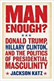Man Enough?:Donald Trump, Hillary Clinton, and the Politics of Presidential Masculinity