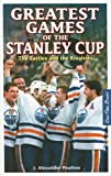 Greatest Games of the Stanley Cup, J. Alexander Poulton, 1897277067