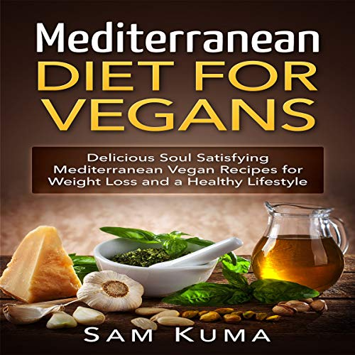 Mediterranean Diet: Mediterranean Diet for Vegans: Delicious Soul Satisfying Mediterranean Vegan Recipes for Weight Loss and a Healthy Lifestyle by Sam Kuma