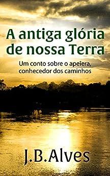 A antiga glória de nossa terra.: Um conto sobre o apeîera, o conhecedor de caminhos. (Criador de Mundos Livro 1) por [Alves, JB]