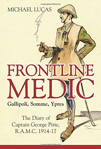 Frontline Medic – Gallipoli, Somme, Ypres: The diary of Captain George Pirie, R.A.M.C. 1914-17